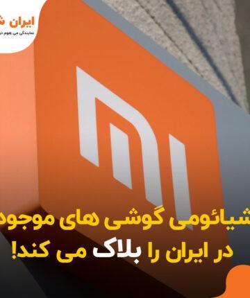 شیائومی گوشی های موجود در ایران را بلاک می کند!